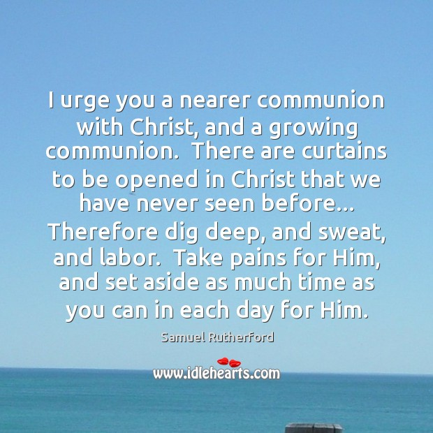 I urge you a nearer communion with Christ, and a growing communion. Samuel Rutherford Picture Quote