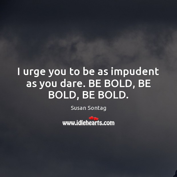 I urge you to be as impudent as you dare. BE BOLD, BE BOLD, BE BOLD. Susan Sontag Picture Quote