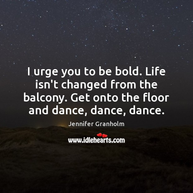 I urge you to be bold. Life isn't changed from the balcony. Jennifer Granholm Picture Quote
