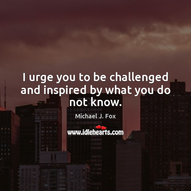 I urge you to be challenged and inspired by what you do not know. Michael J. Fox Picture Quote