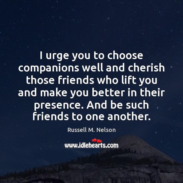 I urge you to choose companions well and cherish those friends who Image