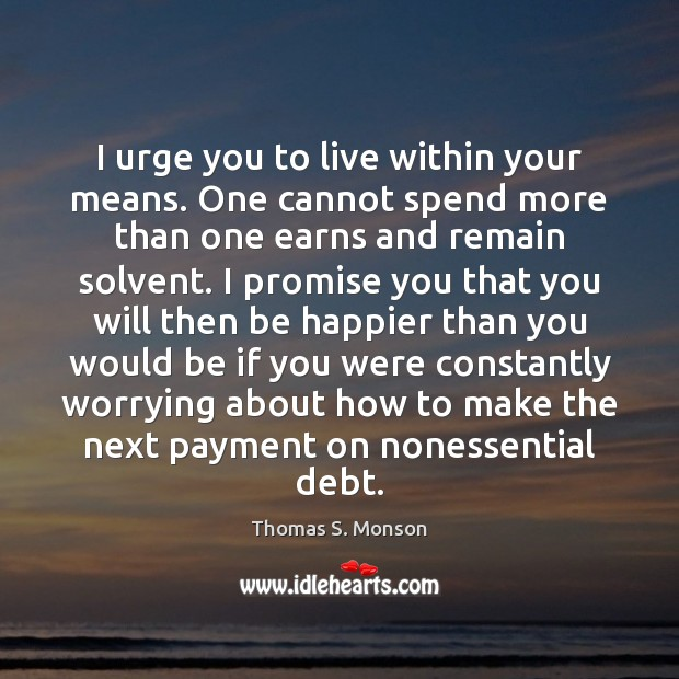 I urge you to live within your means. One cannot spend more Thomas S. Monson Picture Quote