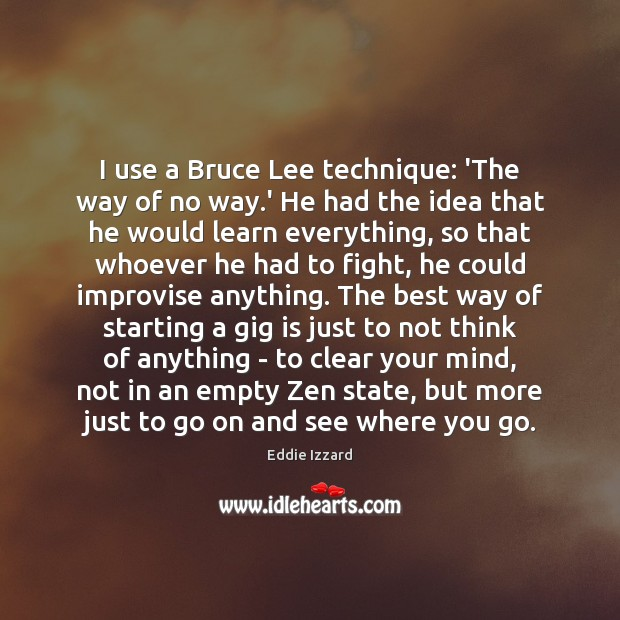 I use a Bruce Lee technique: 'The way of no way.' Eddie Izzard Picture Quote