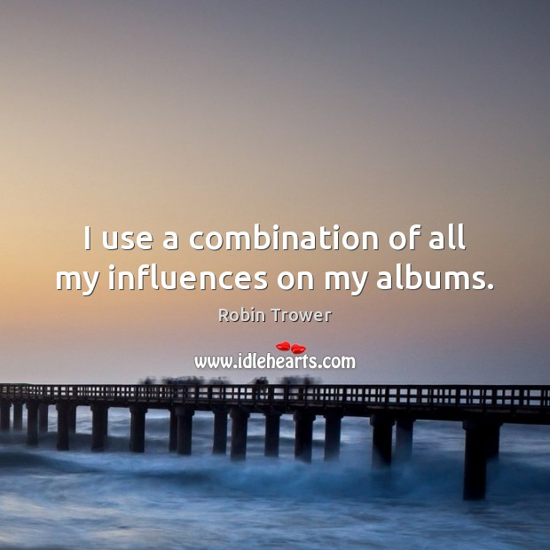 I use a combination of all my influences on my albums. Robin Trower Picture Quote