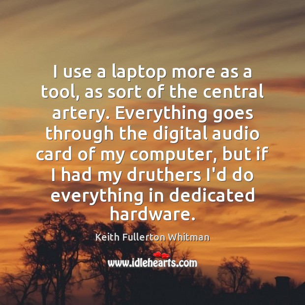I use a laptop more as a tool, as sort of the Keith Fullerton Whitman Picture Quote