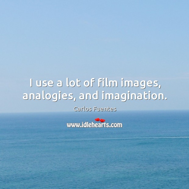 I use a lot of film images, analogies, and imagination. Image