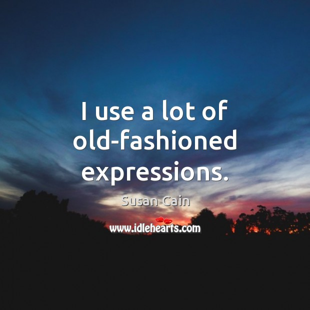 I use a lot of old-fashioned expressions. Susan Cain Picture Quote