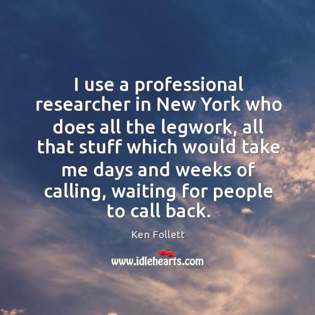 I use a professional researcher in new york who does all the legwork, all that stuff which would take Image