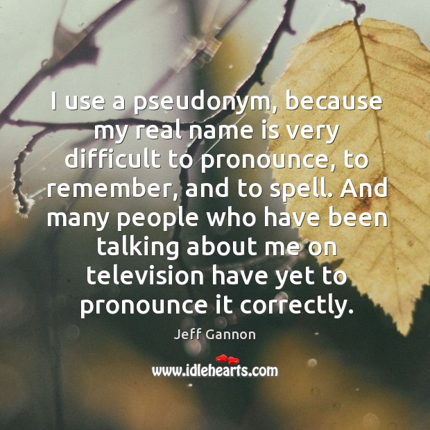 I use a pseudonym, because my real name is very difficult to pronounce, to remember Jeff Gannon Picture Quote