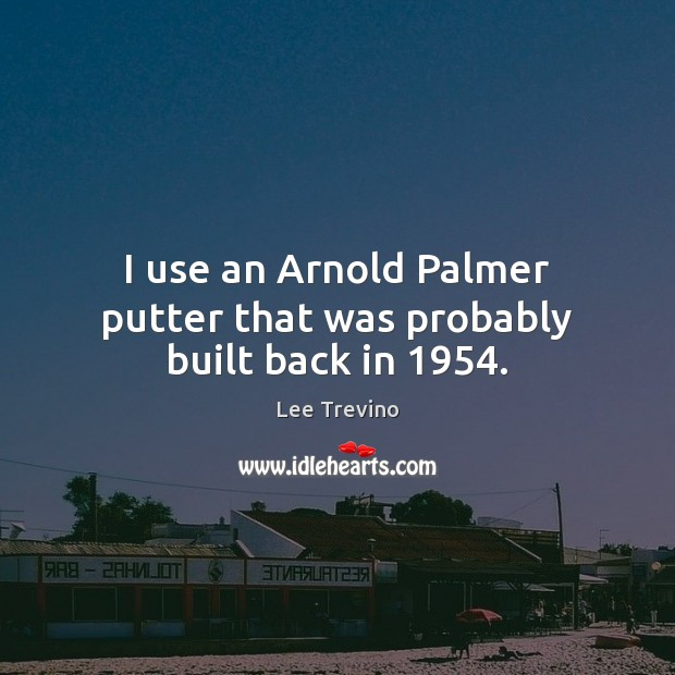 I use an Arnold Palmer putter that was probably built back in 1954. Lee Trevino Picture Quote