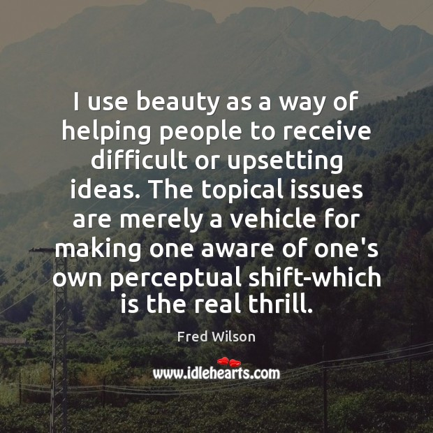 I use beauty as a way of helping people to receive difficult Fred Wilson Picture Quote