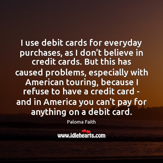 I use debit cards for everyday purchases, as I don't believe in Paloma Faith Picture Quote