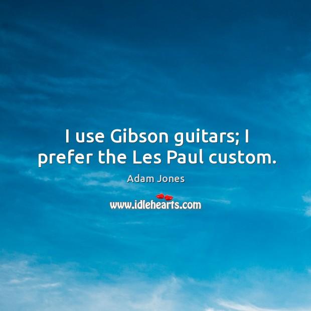 Image, I use gibson guitars; I prefer the les paul custom.
