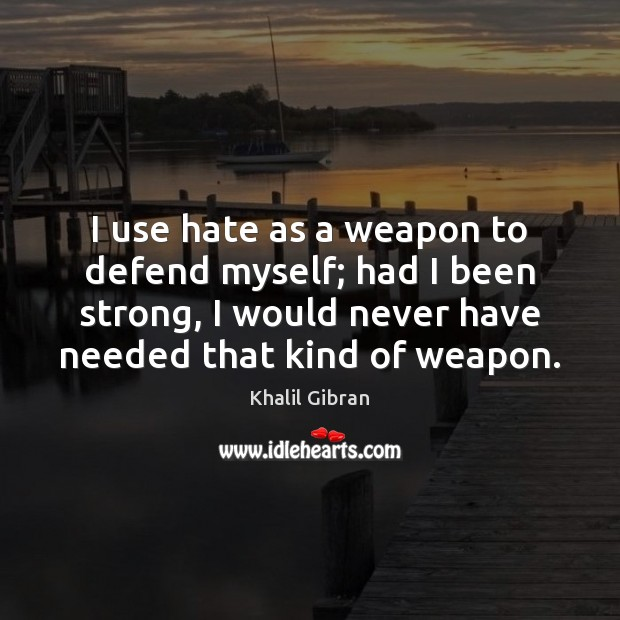 I use hate as a weapon to defend myself; had I been Image