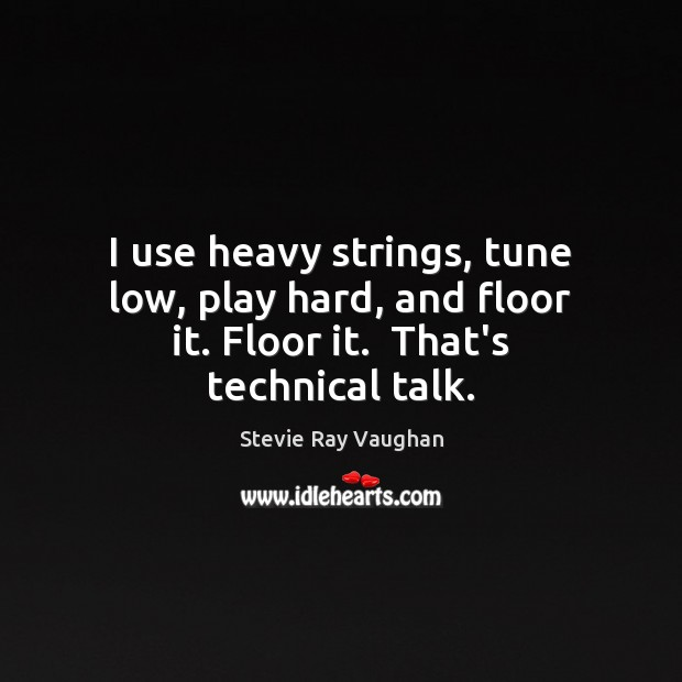 Image, I use heavy strings, tune low, play hard, and floor it. Floor it.  That's technical talk.