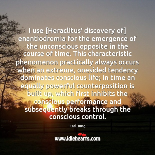 I use [Heraclitus' discovery of] enantiodromia for the emergence of the unconscious Carl Jung Picture Quote