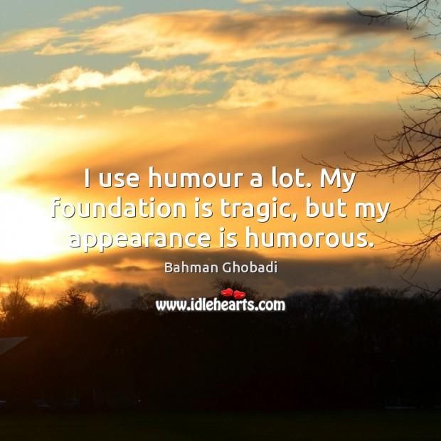 Image, I use humour a lot. My foundation is tragic, but my appearance is humorous.