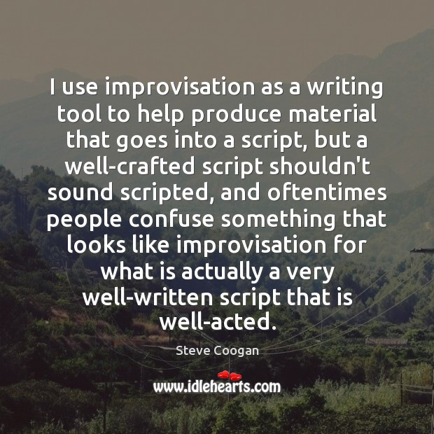 I use improvisation as a writing tool to help produce material that Steve Coogan Picture Quote