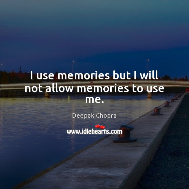 I use memories but I will not allow memories to use me. Image