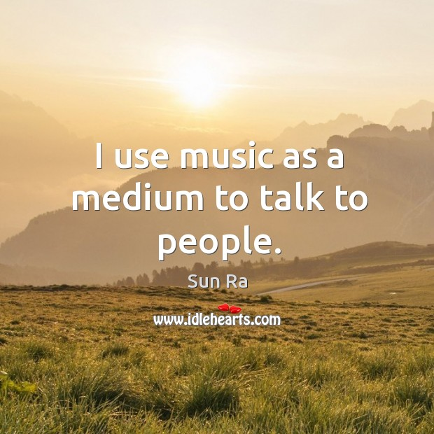 I use music as a medium to talk to people. Image