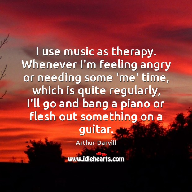 Image, I use music as therapy. Whenever I'm feeling angry or needing some