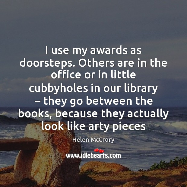 Image, I use my awards as doorsteps. Others are in the office or