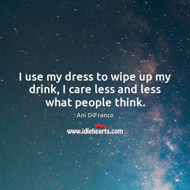I use my dress to wipe up my drink, I care less and less what people think. Ani DiFranco Picture Quote