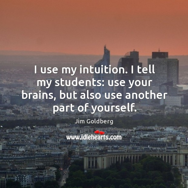 Image, I use my intuition. I tell my students: use your brains, but