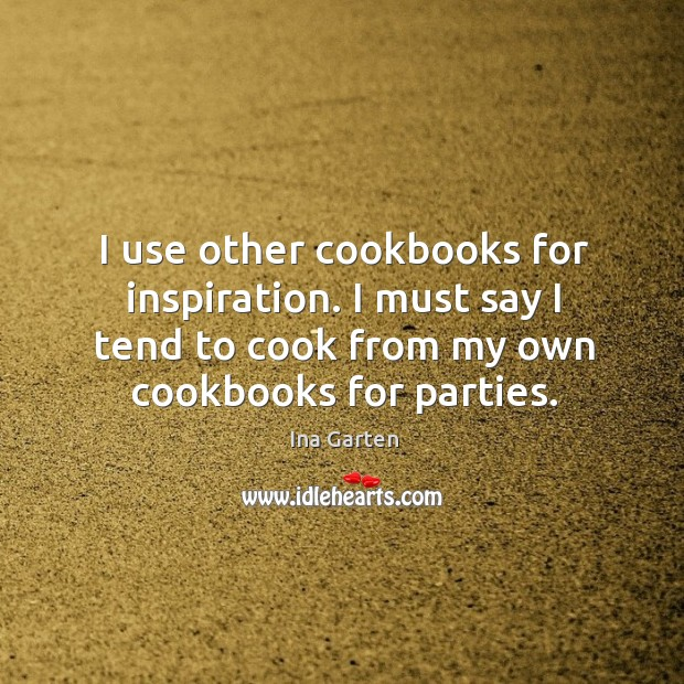 I use other cookbooks for inspiration. I must say I tend to cook from my own cookbooks for parties. Ina Garten Picture Quote
