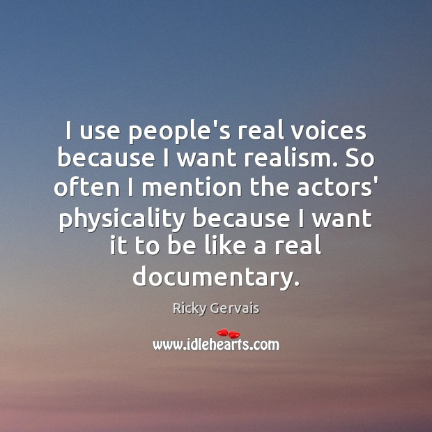 I use people's real voices because I want realism. So often I Image