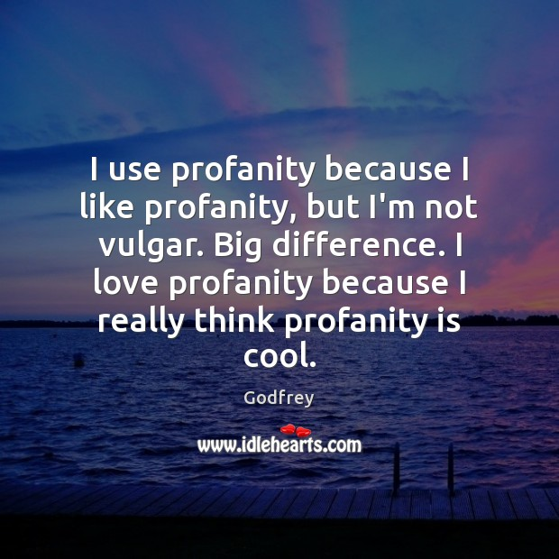 I use profanity because I like profanity, but I'm not vulgar. Big Godfrey Picture Quote