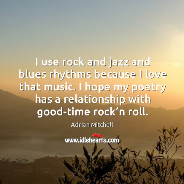 I use rock and jazz and blues rhythms because I love that music. I hope my poetry has a relationship with good-time rock'n roll. Adrian Mitchell Picture Quote