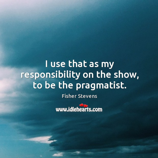 Fisher Stevens Picture Quote image saying: I use that as my responsibility on the show, to be the pragmatist.