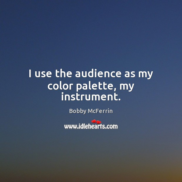 I use the audience as my color palette, my instrument. Bobby McFerrin Picture Quote