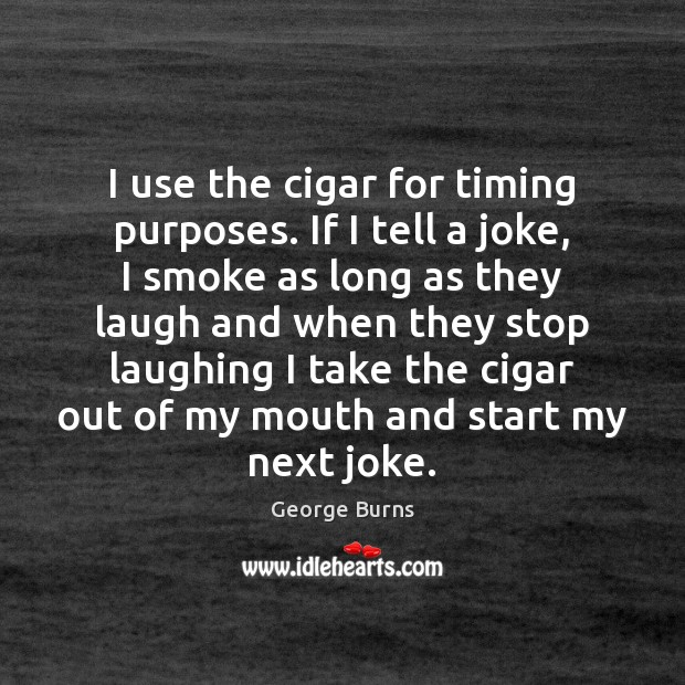 I use the cigar for timing purposes. If I tell a joke, George Burns Picture Quote