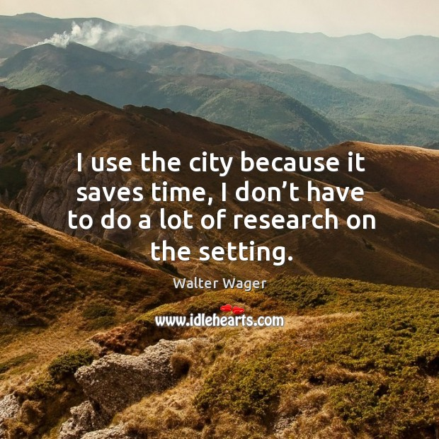 I use the city because it saves time, I don't have to do a lot of research on the setting. Image