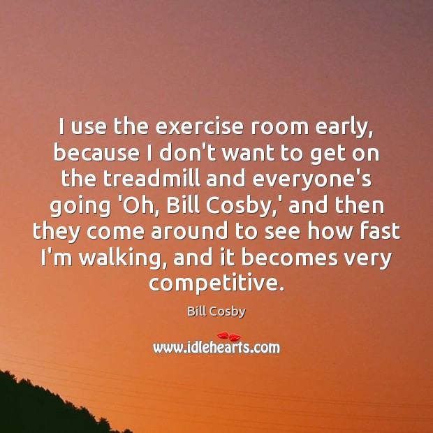 I use the exercise room early, because I don't want to get Bill Cosby Picture Quote