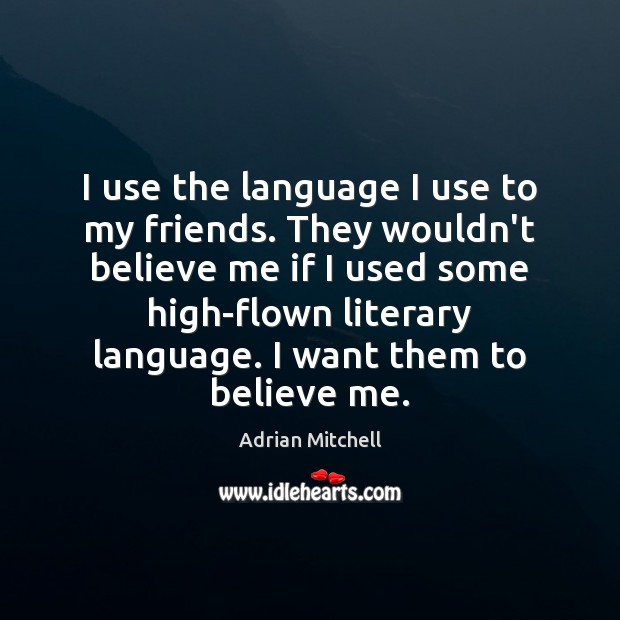 I use the language I use to my friends. They wouldn't believe Adrian Mitchell Picture Quote