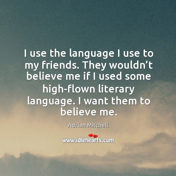 I use the language I use to my friends. They wouldn't believe me if I used some high-flown literary language. I want them to believe me. Adrian Mitchell Picture Quote