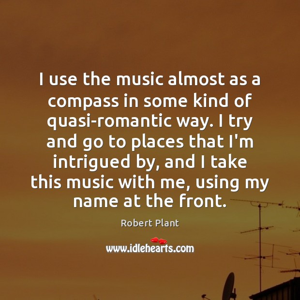 I use the music almost as a compass in some kind of Robert Plant Picture Quote