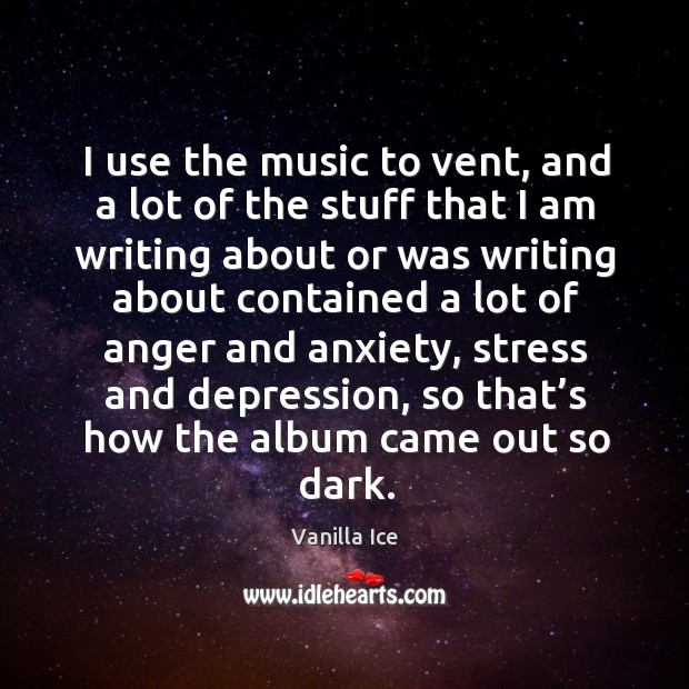 I use the music to vent, and a lot of the stuff that I am writing Image