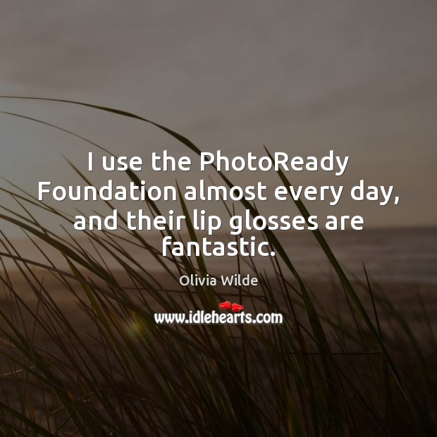 I use the PhotoReady Foundation almost every day, and their lip glosses are fantastic. Olivia Wilde Picture Quote