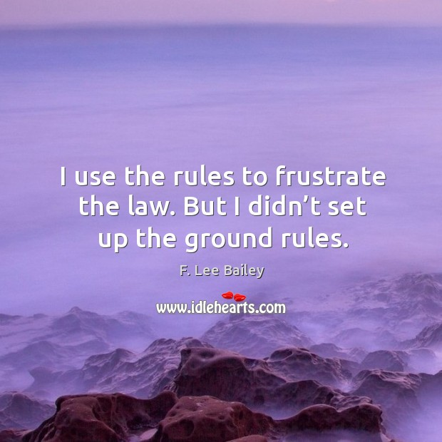 I use the rules to frustrate the law. But I didn't set up the ground rules. Image