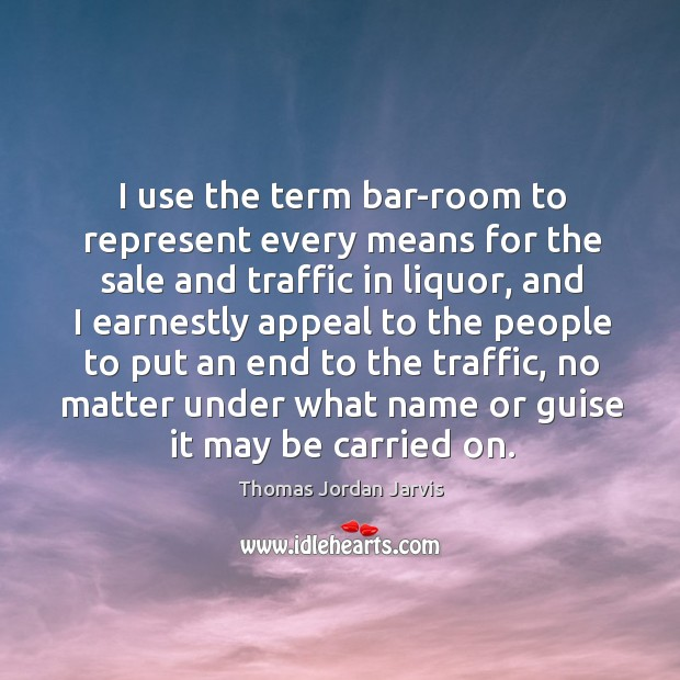 I use the term bar-room to represent every means for the sale and traffic in liquor Thomas Jordan Jarvis Picture Quote