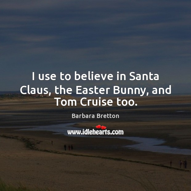 I use to believe in Santa Claus, the Easter Bunny, and Tom Cruise too. Easter Quotes Image