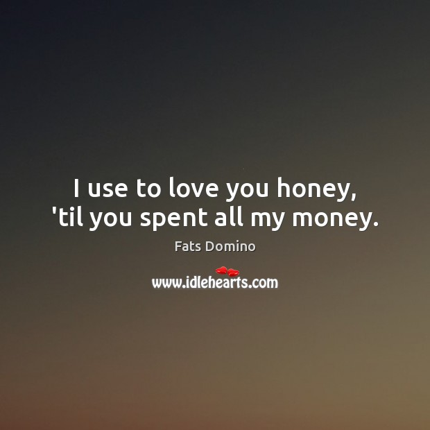 I use to love you honey, 'til you spent all my money. Image