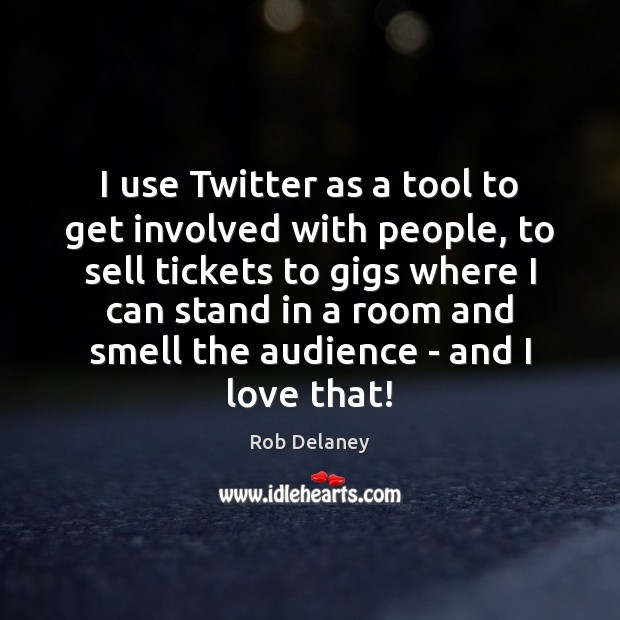 I use Twitter as a tool to get involved with people, to Image