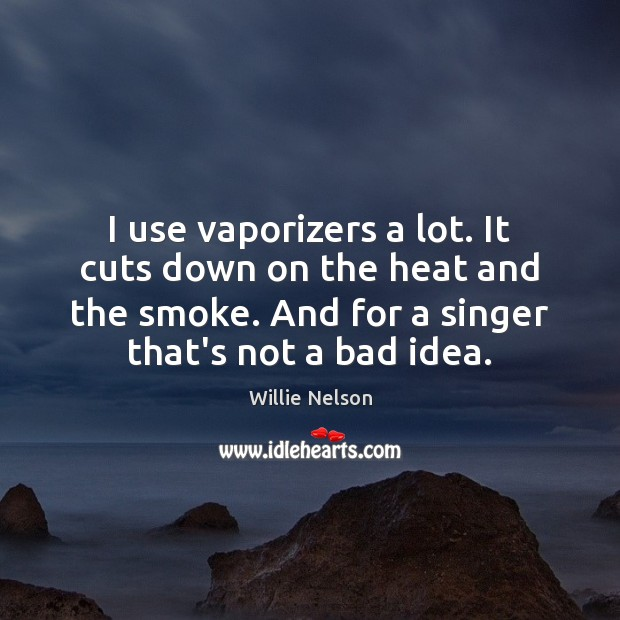 I use vaporizers a lot. It cuts down on the heat and Image