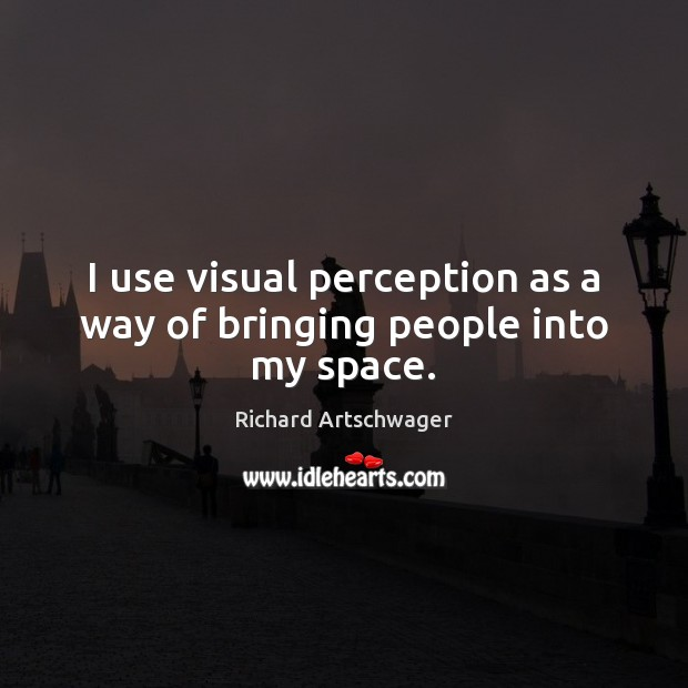 I use visual perception as a way of bringing people into my space. Richard Artschwager Picture Quote