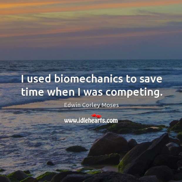 I used biomechanics to save time when I was competing. Image